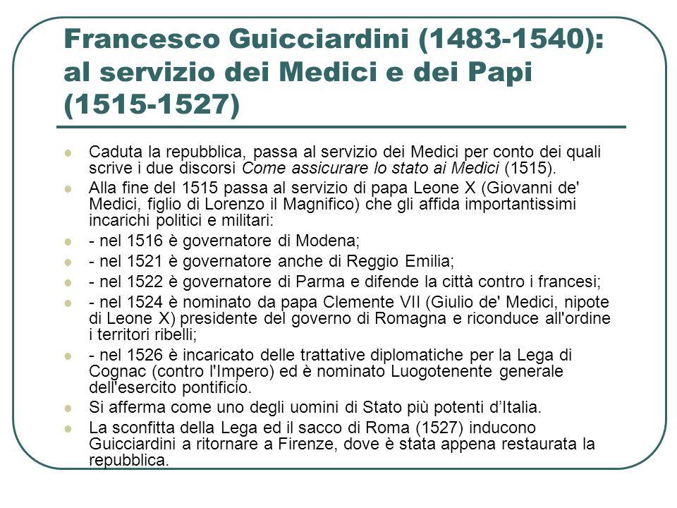 Francesco Guicciardini (1483-1540): al servizio dei Medici e dei Papi (1515-1527) Caduta la repubblica, passa al servizio dei Medici per conto dei qua