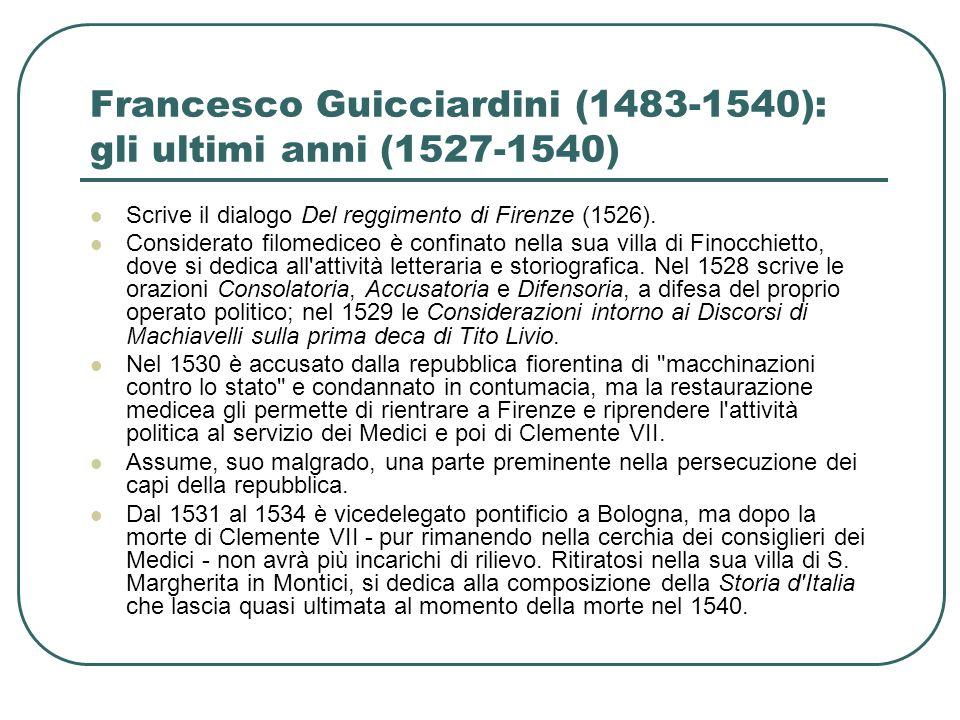 Francesco Guicciardini (1483-1540): gli ultimi anni (1527-1540) Scrive il dialogo Del reggimento di Firenze (1526). Considerato filomediceo è confinat