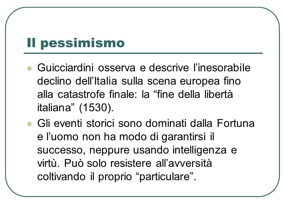 Il pessimismo Guicciardini osserva e descrive linesorabile declino dellItalia sulla scena europea fino alla catastrofe finale: la fine della libertà i