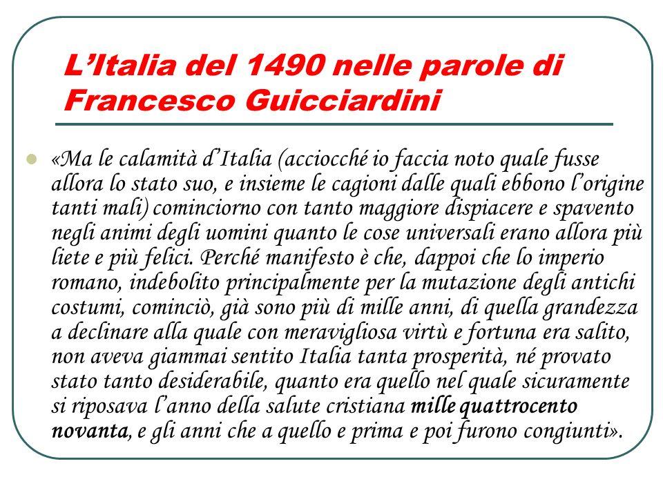 LItalia del 1490 nelle parole di Francesco Guicciardini «Ma le calamità dItalia (acciocché io faccia noto quale fusse allora lo stato suo, e insieme l