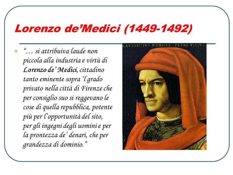 Lorenzo deMedici (1449-1492) … si attribuiva laude non piccola alla industria e virtù di Lorenzo de Medici, cittadino tanto eminente sopra l grado pri