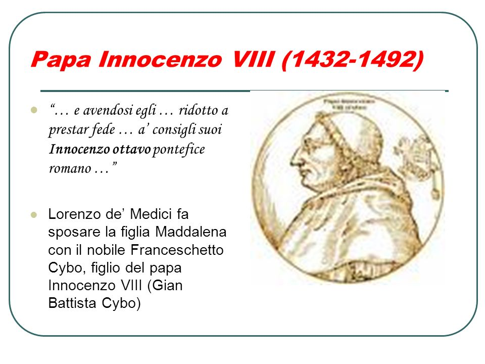 Papa Innocenzo VIII (1432-1492) … e avendosi egli … ridotto a prestar fede … a consigli suoi Innocenzo ottavo pontefice romano … Lorenzo de Medici fa