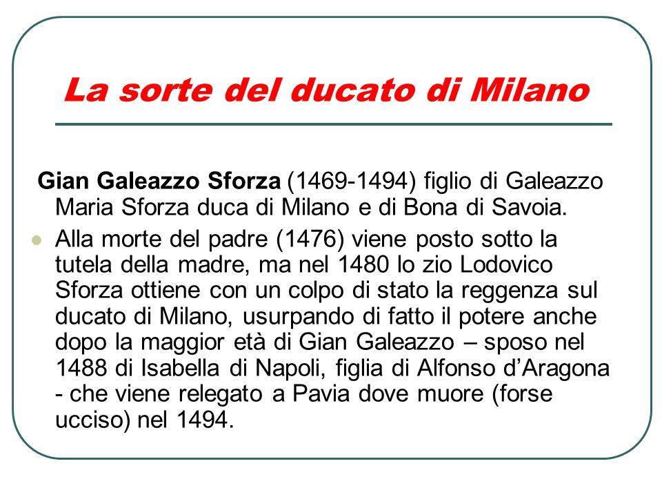 La sorte del ducato di Milano Gian Galeazzo Sforza (1469-1494) figlio di Galeazzo Maria Sforza duca di Milano e di Bona di Savoia. Alla morte del padr