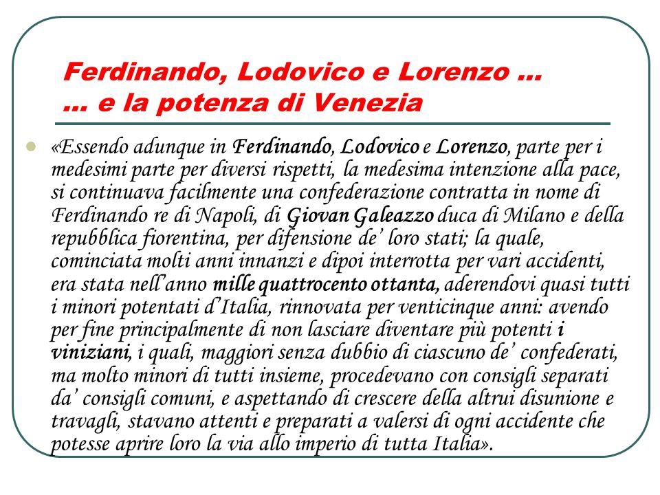 Ferdinando, Lodovico e Lorenzo … … e la potenza di Venezia «Essendo adunque in Ferdinando, Lodovico e Lorenzo, parte per i medesimi parte per diversi