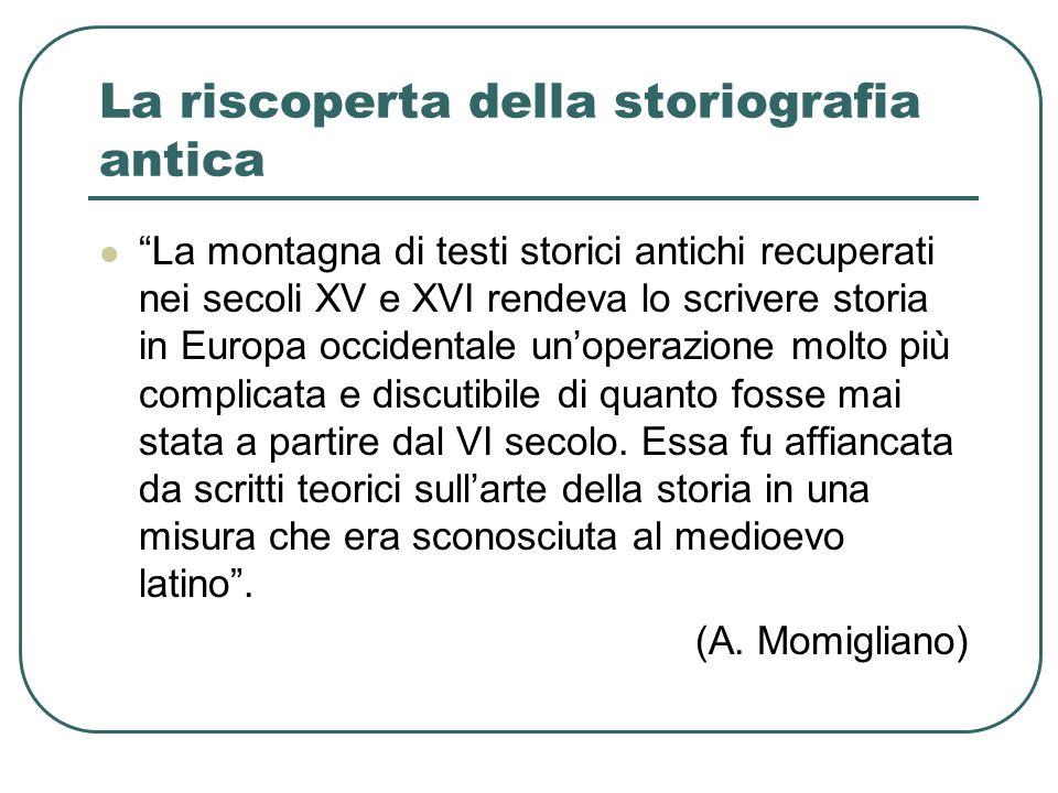 La storiografia antica come modello ideale La lettura delle opere degli storici classici non stimola però lo studio dellantichità, ma viene usata come guida per scrivere sugli eventi contemporanei.