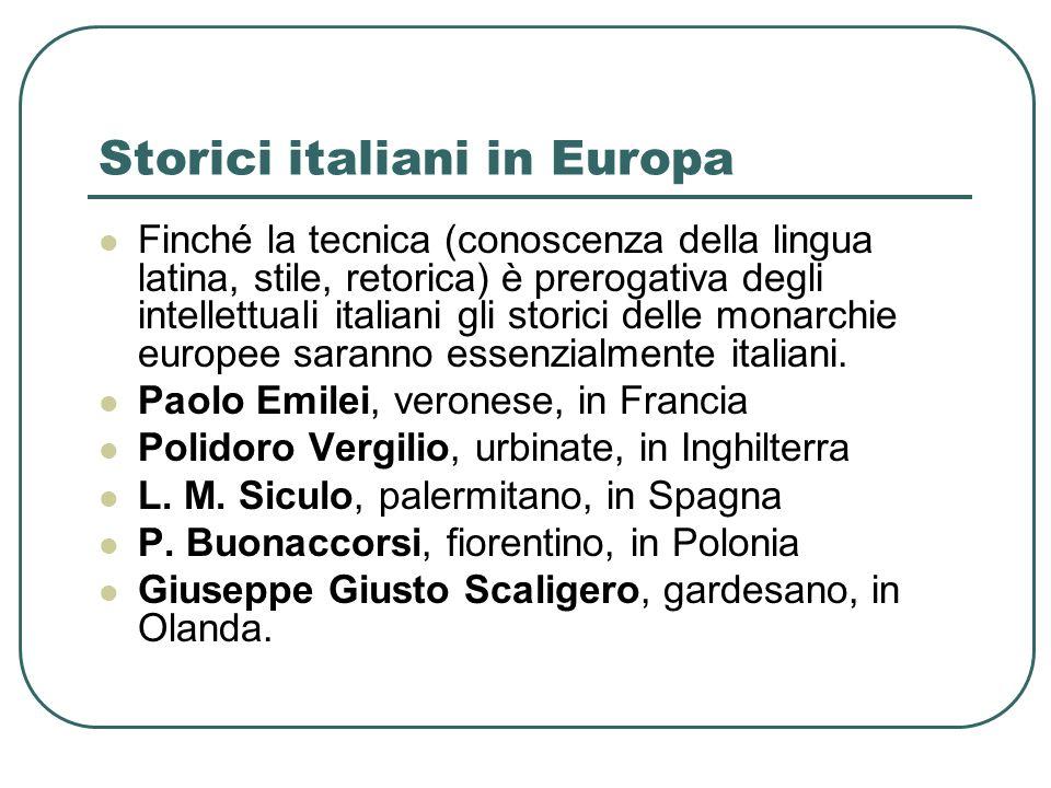 Storici italiani in Europa Finché la tecnica (conoscenza della lingua latina, stile, retorica) è prerogativa degli intellettuali italiani gli storici