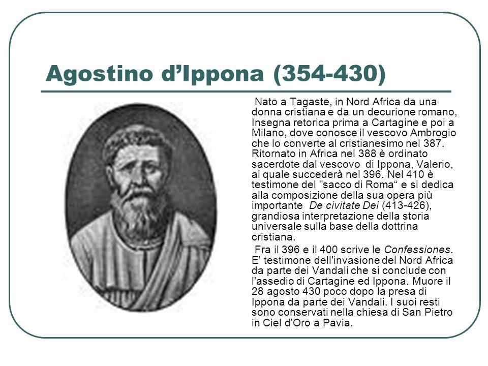 Agostino dIppona (354-430) Nato a Tagaste, in Nord Africa da una donna cristiana e da un decurione romano, Insegna retorica prima a Cartagine e poi a