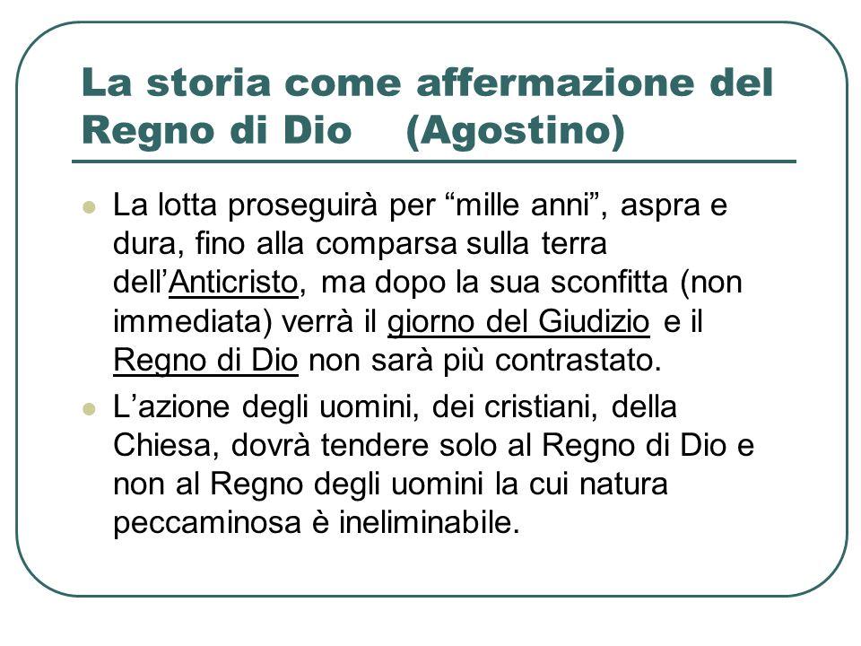 La storia come affermazione del Regno di Dio (Agostino) La lotta proseguirà per mille anni, aspra e dura, fino alla comparsa sulla terra dellAnticrist