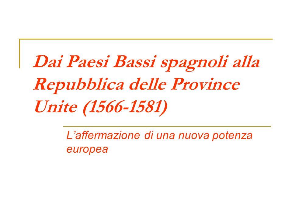 Dai Paesi Bassi spagnoli alla Repubblica delle Province Unite (1566-1581) Laffermazione di una nuova potenza europea