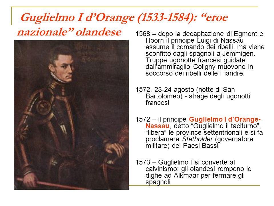 Guglielmo I dOrange (1533-1584): eroe nazionale olandese 1568 – dopo la decapitazione di Egmont e Hoorn il principe Luigi di Nassau assume il comando