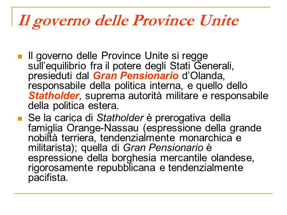 Il governo delle Province Unite Il governo delle Province Unite si regge sullequilibrio fra il potere degli Stati Generali, presieduti dal Gran Pensio