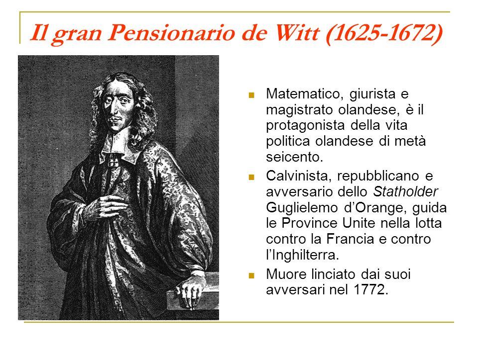 Il gran Pensionario de Witt (1625-1672) Matematico, giurista e magistrato olandese, è il protagonista della vita politica olandese di metà seicento. C