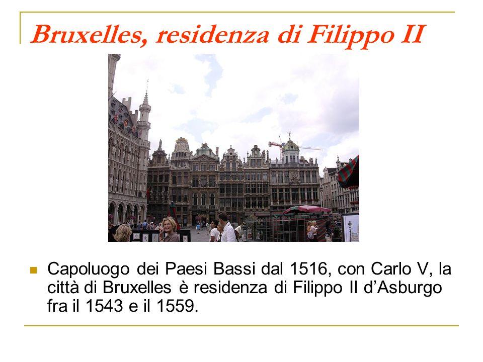 Bruxelles, residenza di Filippo II Capoluogo dei Paesi Bassi dal 1516, con Carlo V, la città di Bruxelles è residenza di Filippo II dAsburgo fra il 15