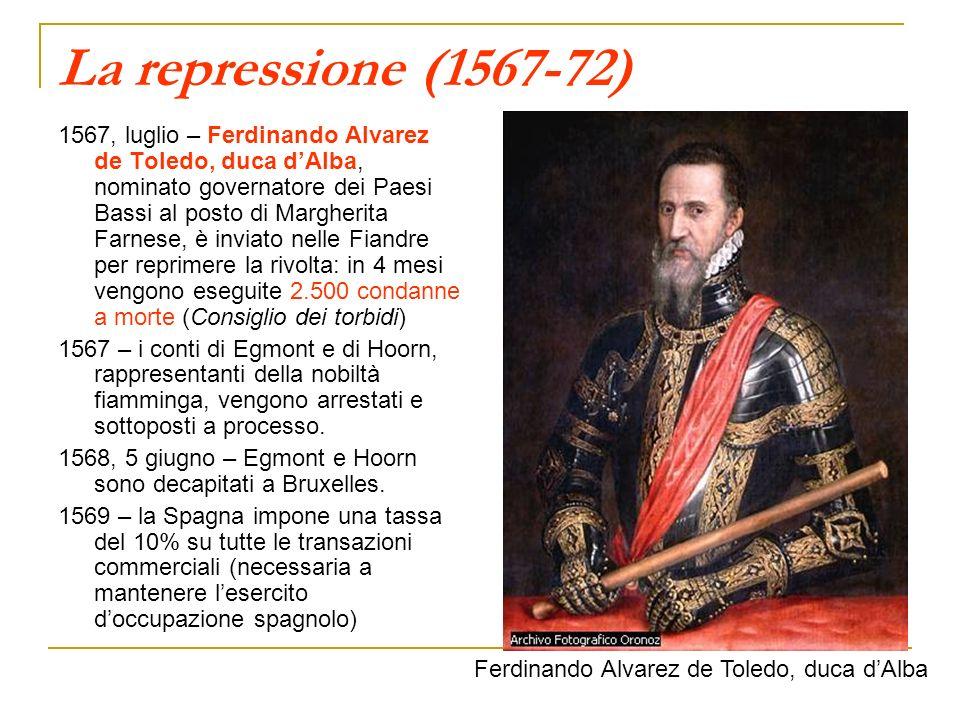 La repressione (1567-72) 1567, luglio – Ferdinando Alvarez de Toledo, duca dAlba, nominato governatore dei Paesi Bassi al posto di Margherita Farnese,
