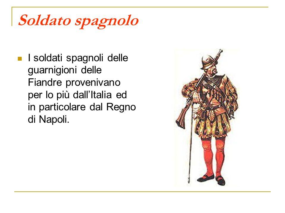 Soldato spagnolo I soldati spagnoli delle guarnigioni delle Fiandre provenivano per lo più dallItalia ed in particolare dal Regno di Napoli.