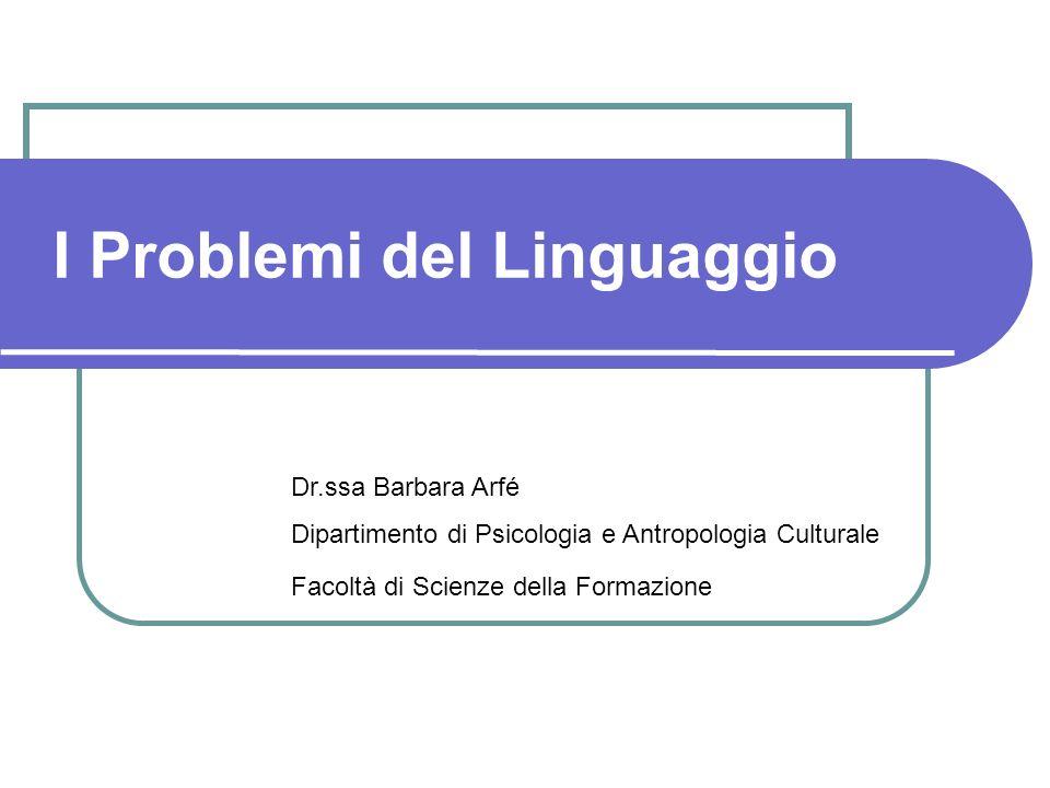 I Problemi del Linguaggio Dr.ssa Barbara Arfé Dipartimento di Psicologia e Antropologia Culturale Facoltà di Scienze della Formazione