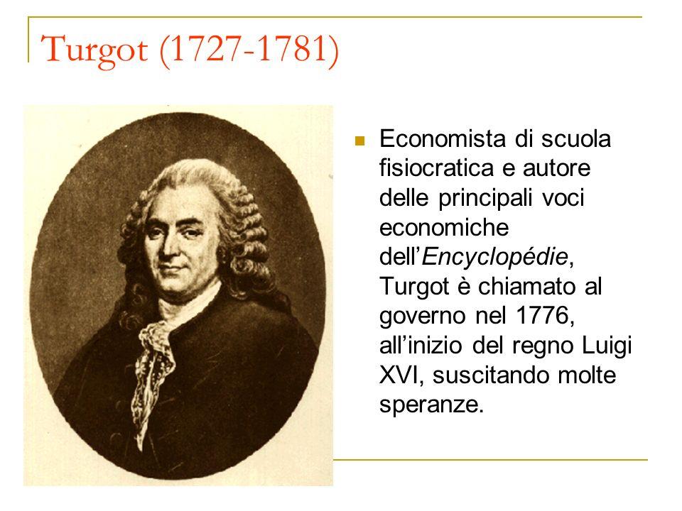 Turgot (1727-1781) Economista di scuola fisiocratica e autore delle principali voci economiche dellEncyclopédie, Turgot è chiamato al governo nel 1776
