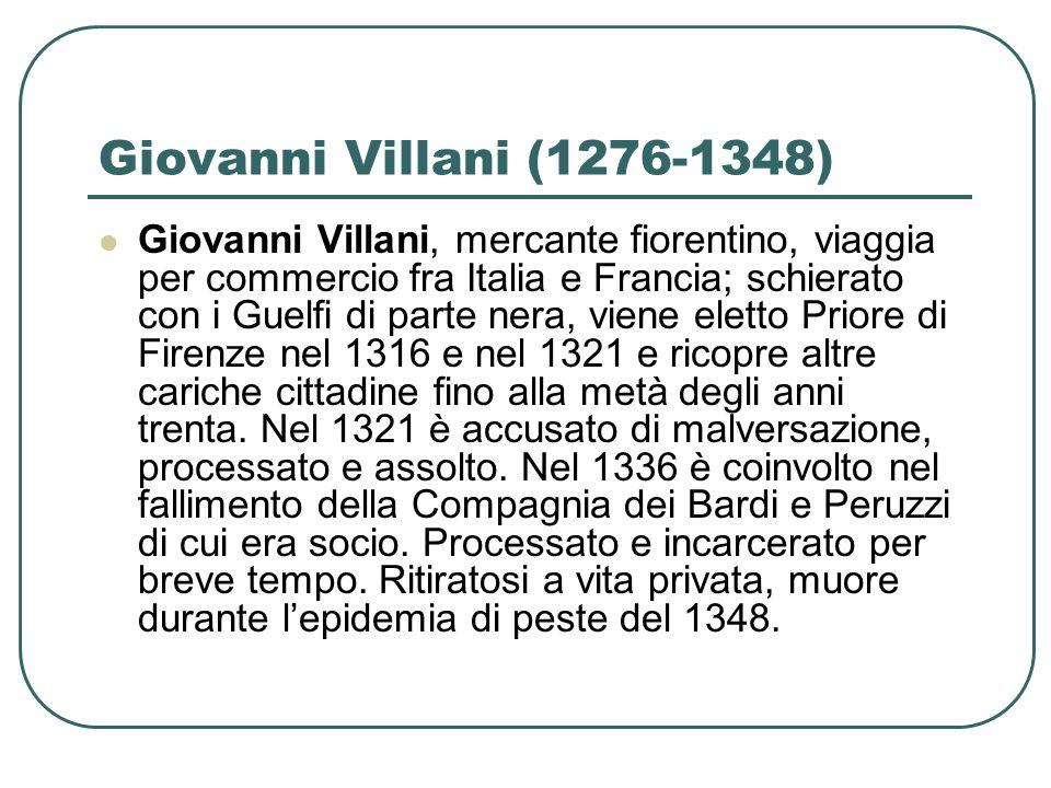Giovanni Villani (1276-1348) Giovanni Villani, mercante fiorentino, viaggia per commercio fra Italia e Francia; schierato con i Guelfi di parte nera,