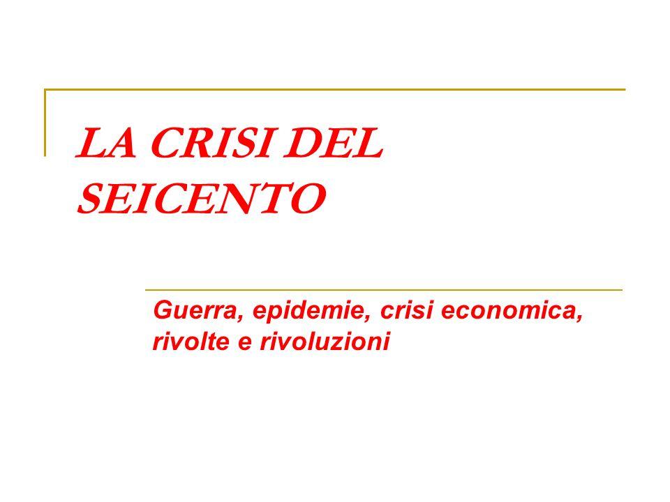 LA CRISI DEL SEICENTO Guerra, epidemie, crisi economica, rivolte e rivoluzioni
