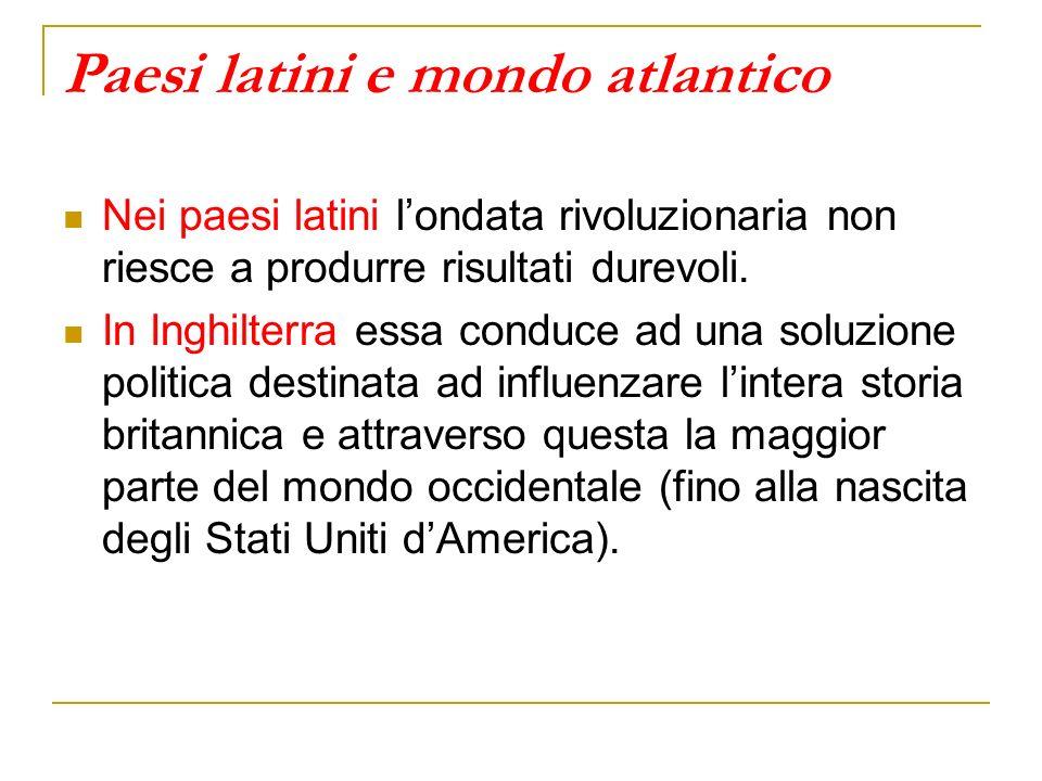 Paesi latini e mondo atlantico Nei paesi latini londata rivoluzionaria non riesce a produrre risultati durevoli. In Inghilterra essa conduce ad una so