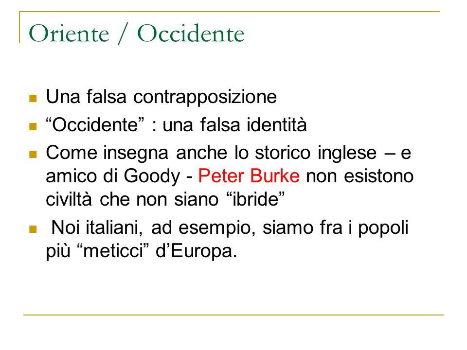 Oriente / Occidente Una falsa contrapposizione Occidente : una falsa identità Come insegna anche lo storico inglese – e amico di Goody - Peter Burke non esistono civiltà che non siano ibride Noi italiani, ad esempio, siamo fra i popoli più meticci dEuropa.