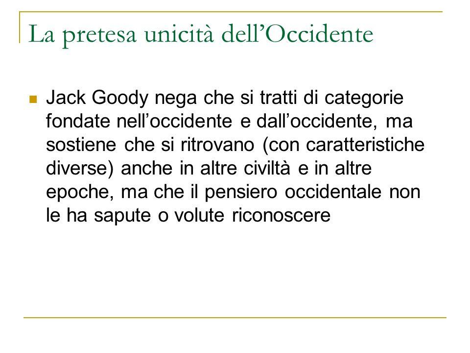 La pretesa unicità dellOccidente Jack Goody nega che si tratti di categorie fondate nelloccidente e dalloccidente, ma sostiene che si ritrovano (con c