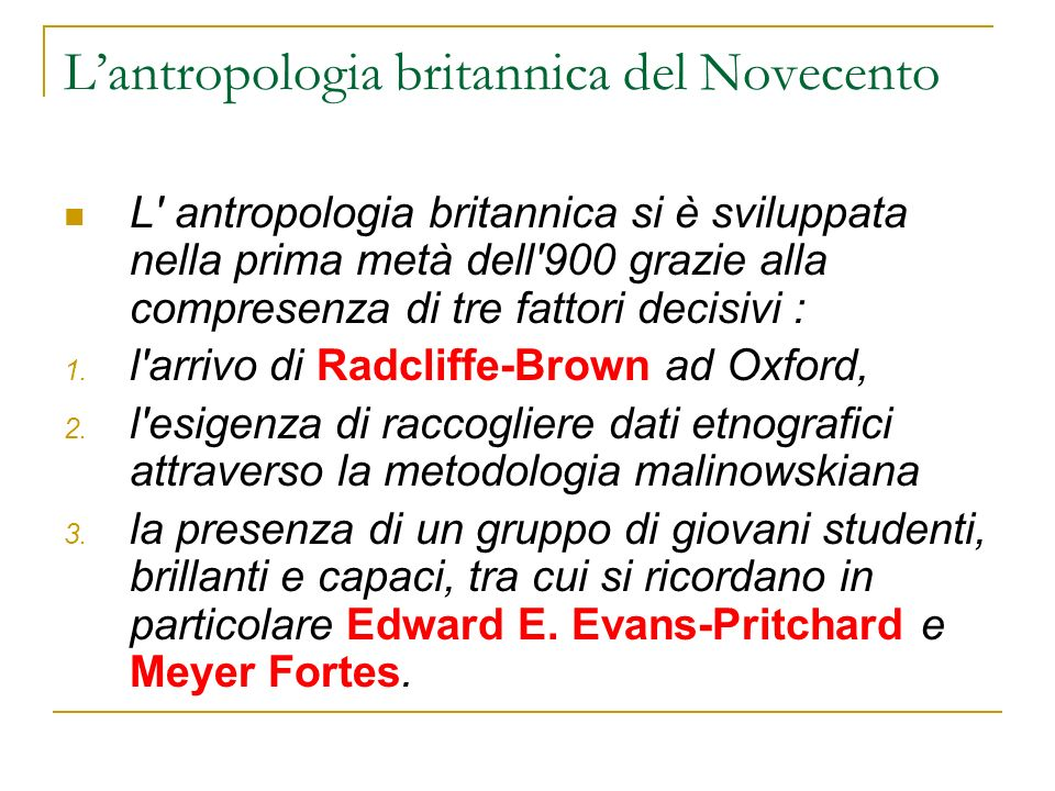 Lantropologia britannica del Novecento L' antropologia britannica si è sviluppata nella prima metà dell'900 grazie alla compresenza di tre fattori dec
