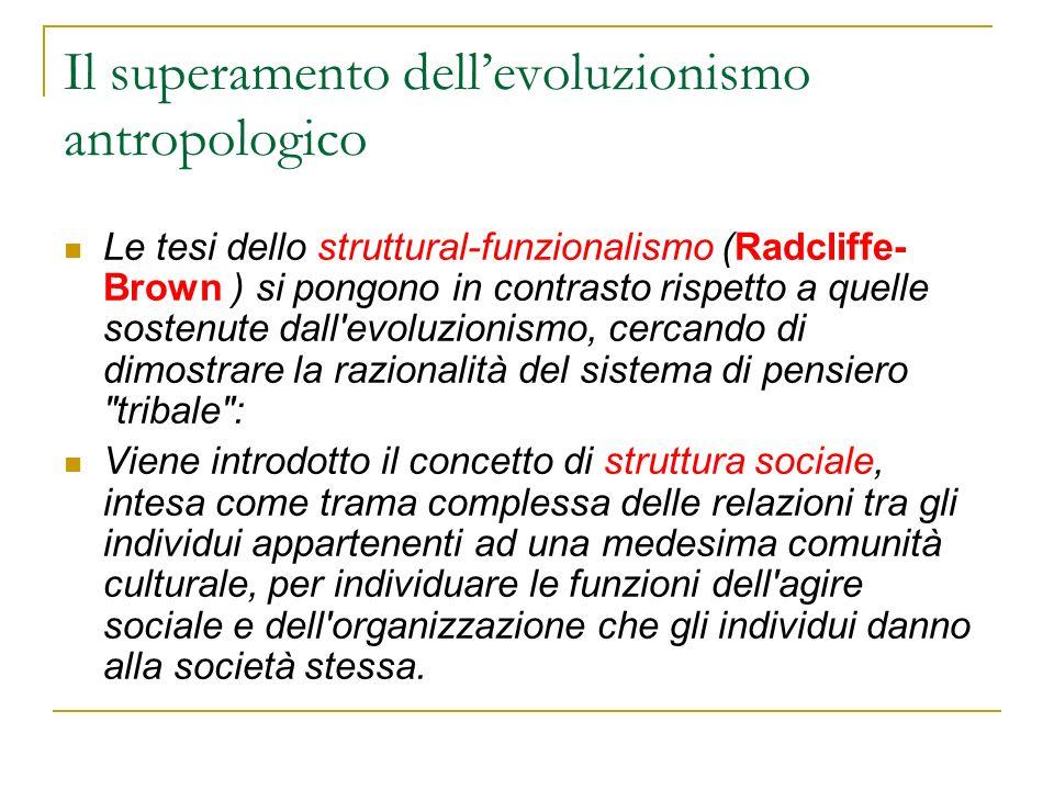 Il superamento dellevoluzionismo antropologico Le tesi dello struttural-funzionalismo (Radcliffe- Brown ) si pongono in contrasto rispetto a quelle so