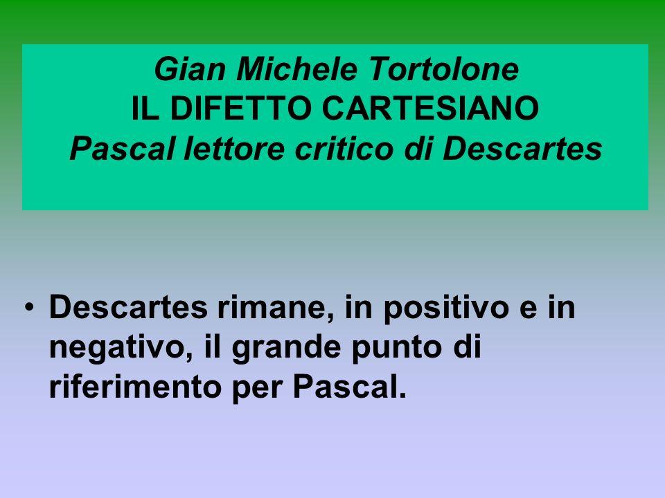 Gian Michele Tortolone IL DIFETTO CARTESIANO Pascal lettore critico di Descartes Descartes rimane, in positivo e in negativo, il grande punto di rifer