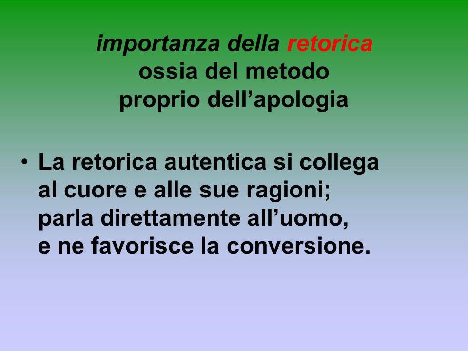 importanza della retorica ossia del metodo proprio dellapologia La retorica autentica si collega al cuore e alle sue ragioni; parla direttamente alluo