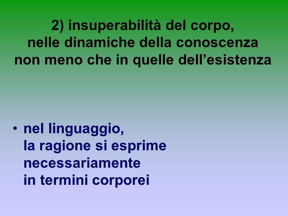 2) insuperabilità del corpo, nelle dinamiche della conoscenza non meno che in quelle dellesistenza nel linguaggio, la ragione si esprime necessariamen