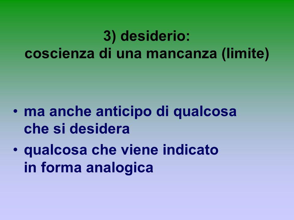 3) desiderio: coscienza di una mancanza (limite) ma anche anticipo di qualcosa che si desidera qualcosa che viene indicato in forma analogica