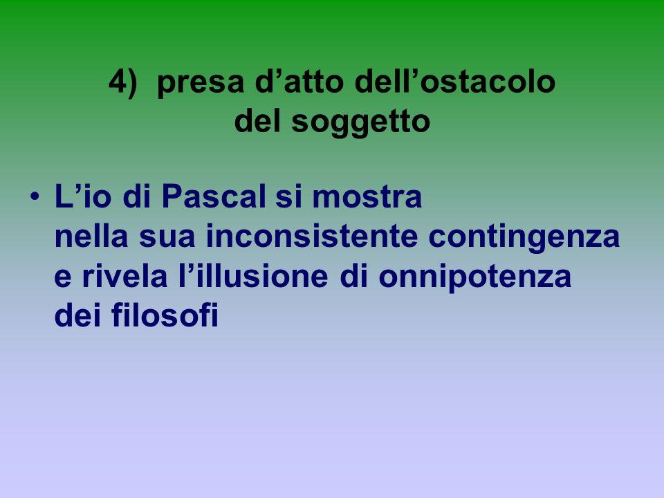 4) presa datto dellostacolo del soggetto Lio di Pascal si mostra nella sua inconsistente contingenza e rivela lillusione di onnipotenza dei filosofi