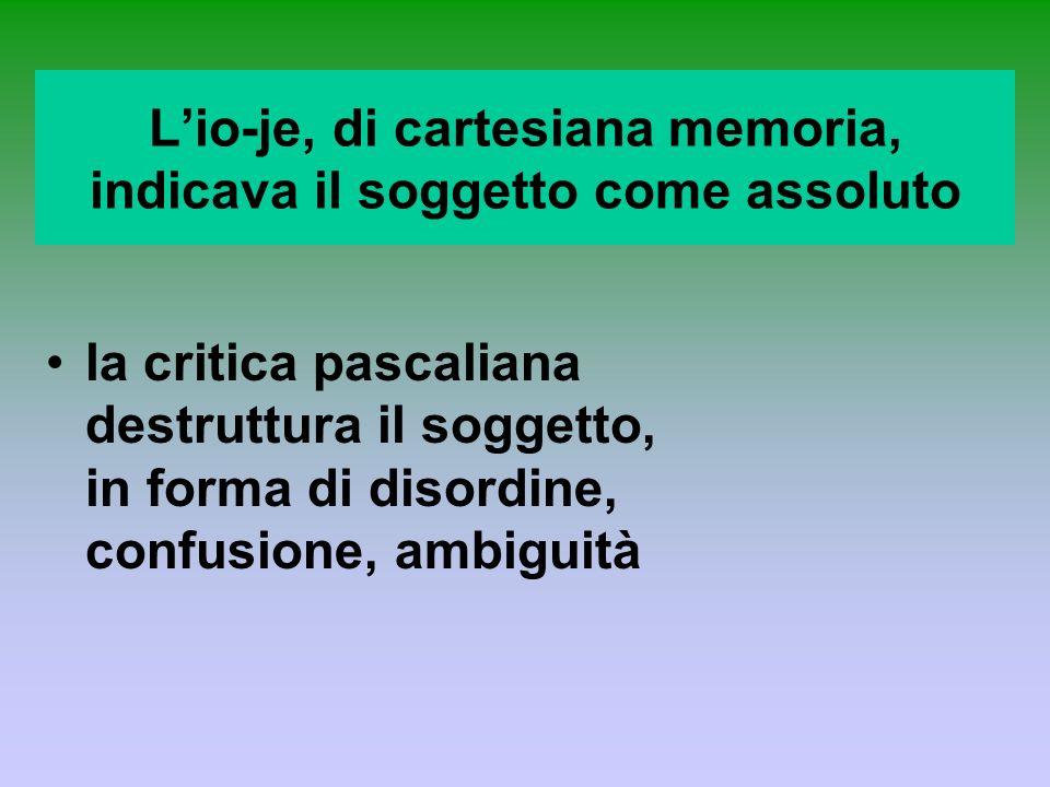 Lio-je, di cartesiana memoria, indicava il soggetto come assoluto la critica pascaliana destruttura il soggetto, in forma di disordine, confusione, am