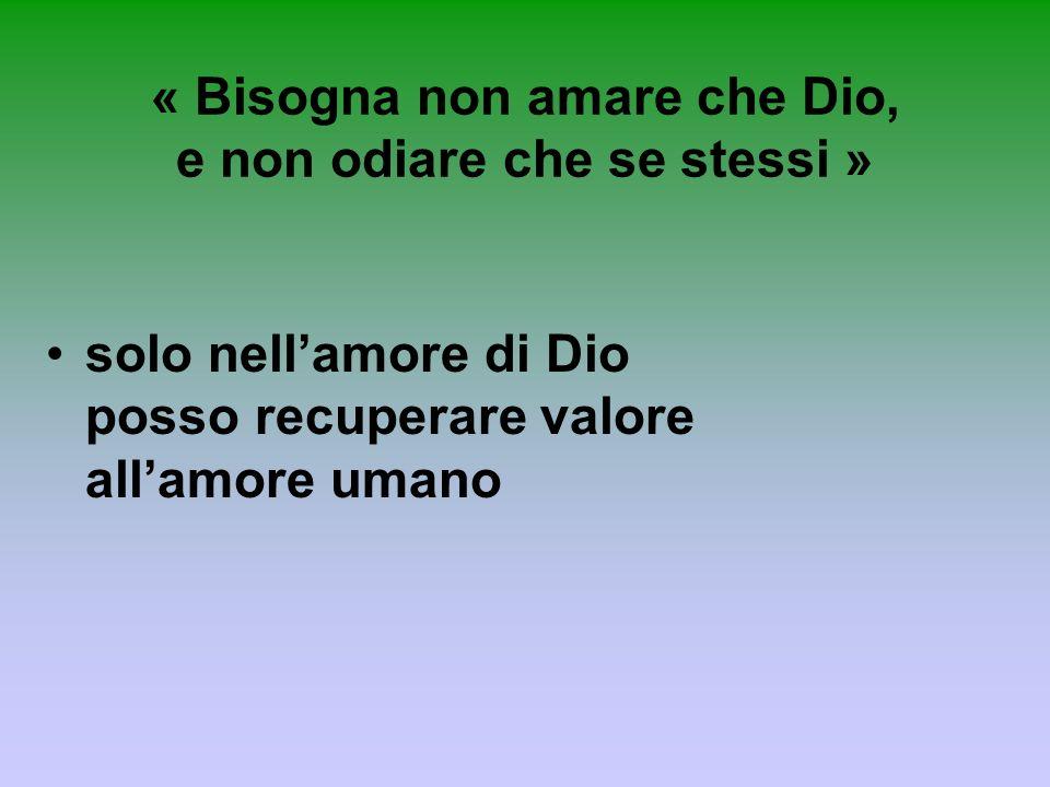 « Bisogna non amare che Dio, e non odiare che se stessi » solo nellamore di Dio posso recuperare valore allamore umano