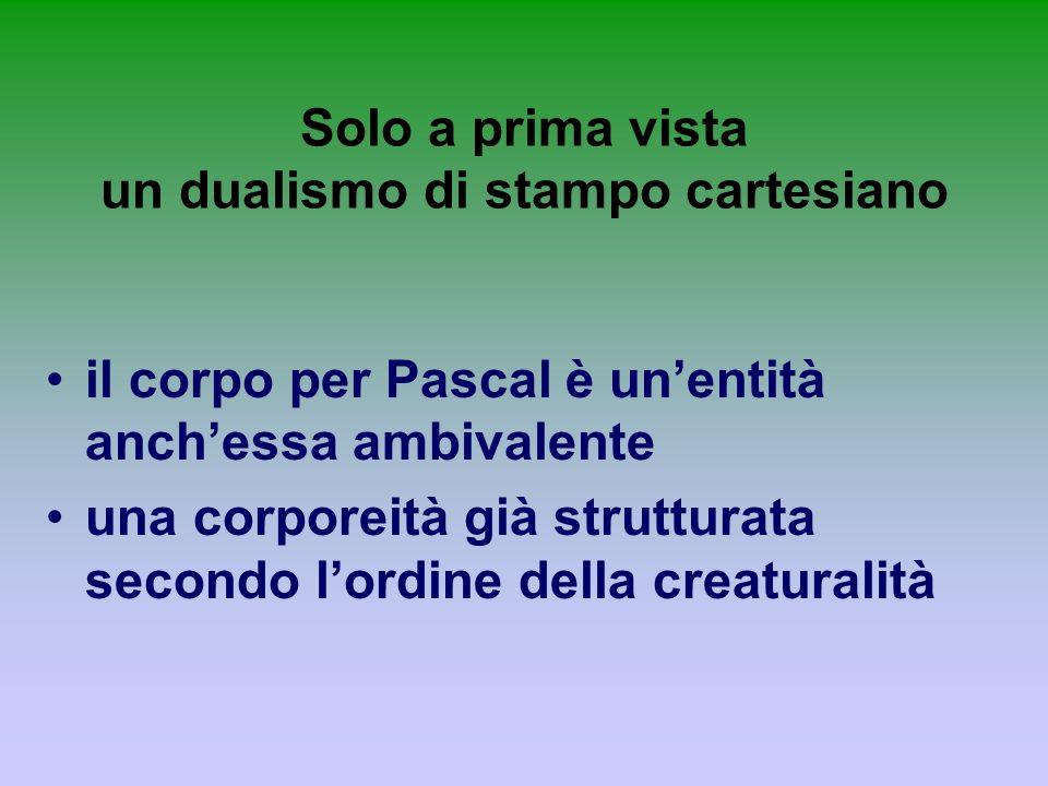 Solo a prima vista un dualismo di stampo cartesiano il corpo per Pascal è unentità anchessa ambivalente una corporeità già strutturata secondo lordine
