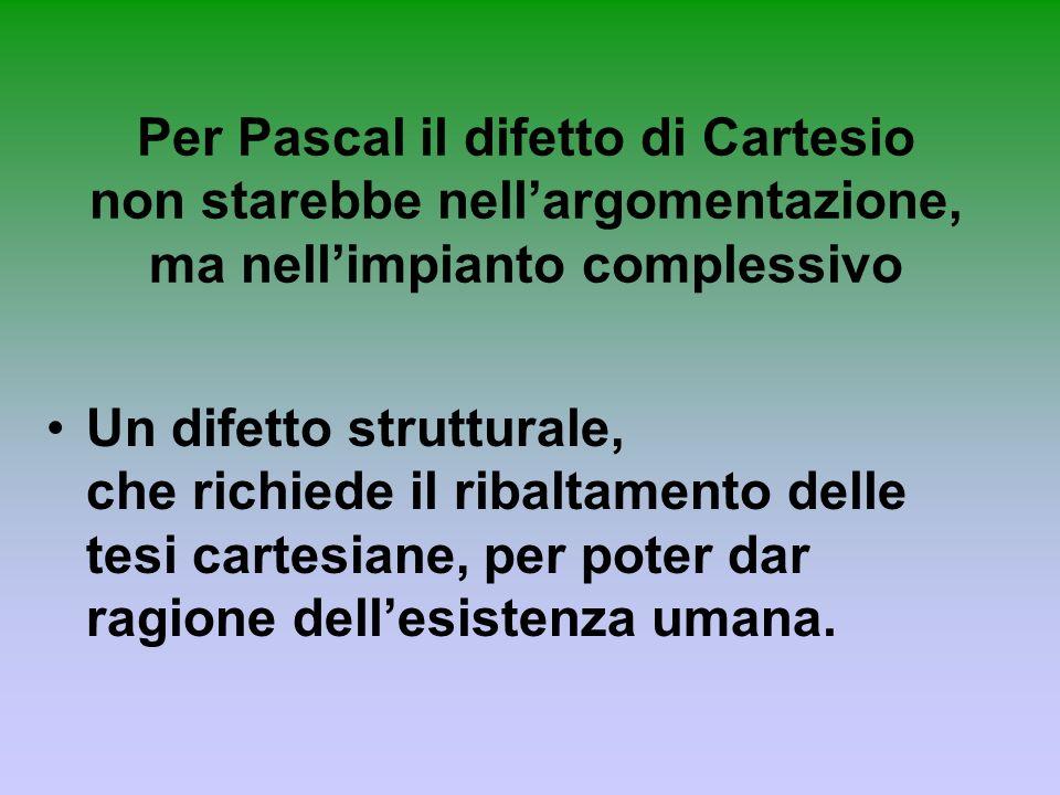 Per Pascal il difetto di Cartesio non starebbe nellargomentazione, ma nellimpianto complessivo Un difetto strutturale, che richiede il ribaltamento de
