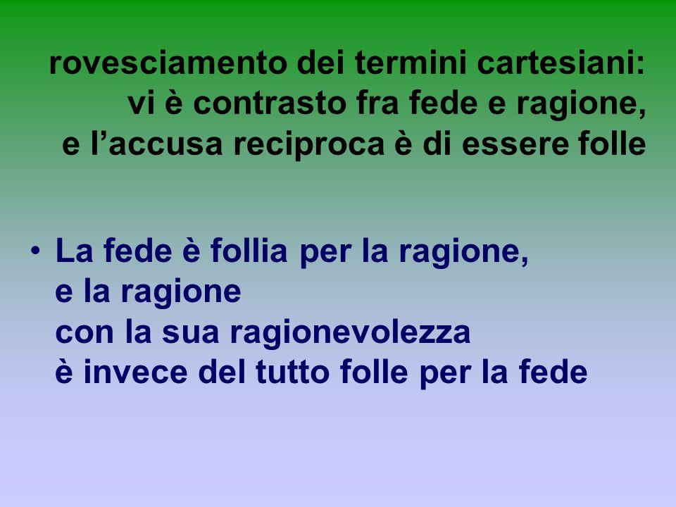 rovesciamento dei termini cartesiani: vi è contrasto fra fede e ragione, e laccusa reciproca è di essere folle La fede è follia per la ragione, e la r