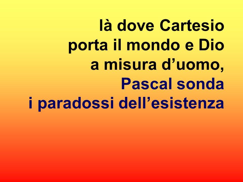 là dove Cartesio porta il mondo e Dio a misura duomo, Pascal sonda i paradossi dellesistenza