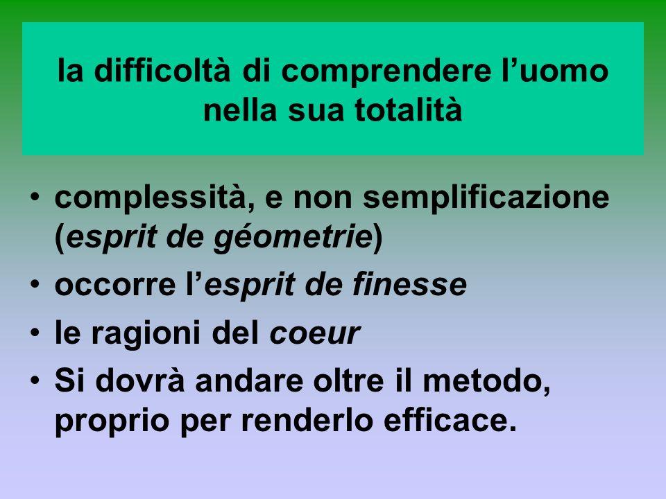 la difficoltà di comprendere luomo nella sua totalità complessità, e non semplificazione (esprit de géometrie) occorre lesprit de finesse le ragioni d