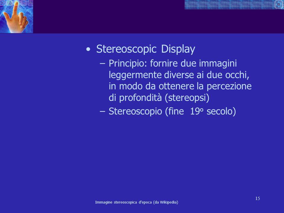 15 Stereoscopic Display –Principio: fornire due immagini leggermente diverse ai due occhi, in modo da ottenere la percezione di profondità (stereopsi)