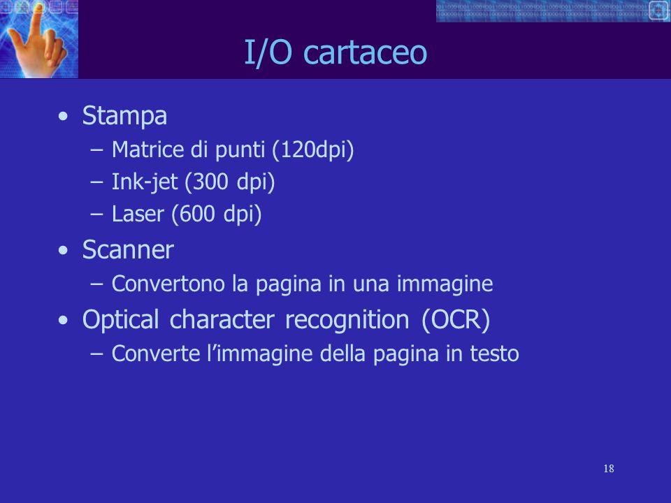 18 I/O cartaceo Stampa –Matrice di punti (120dpi) –Ink-jet (300 dpi) –Laser (600 dpi) Scanner –Convertono la pagina in una immagine Optical character