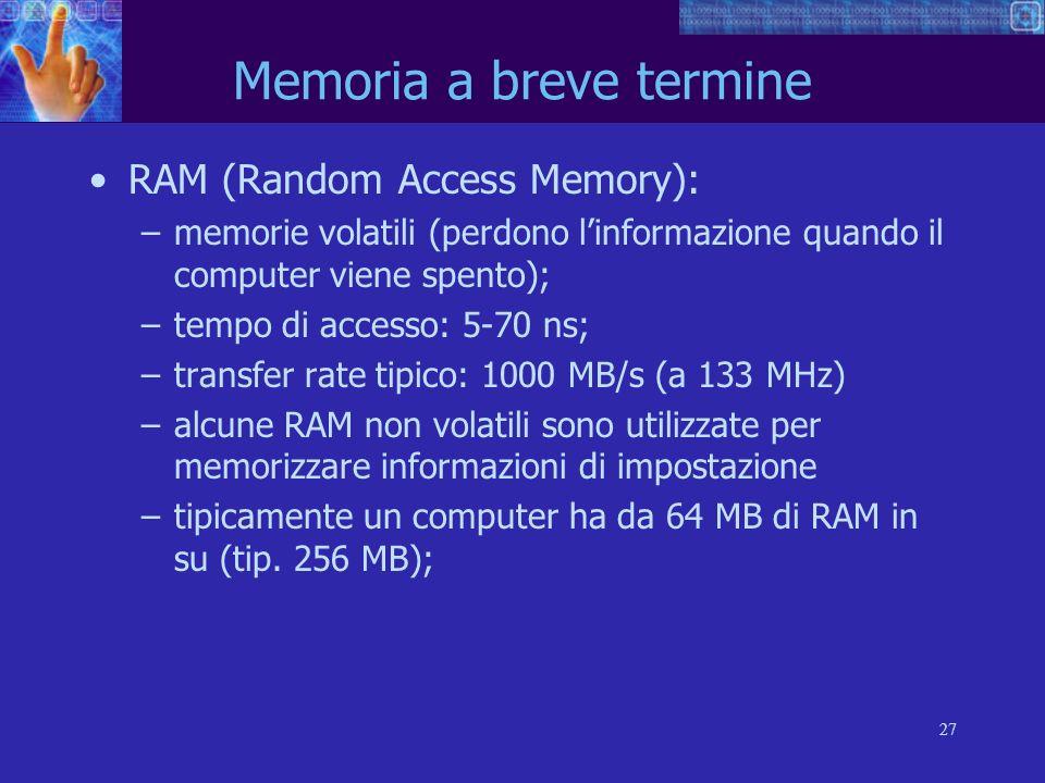 27 Memoria a breve termine RAM (Random Access Memory): –memorie volatili (perdono linformazione quando il computer viene spento); –tempo di accesso: 5