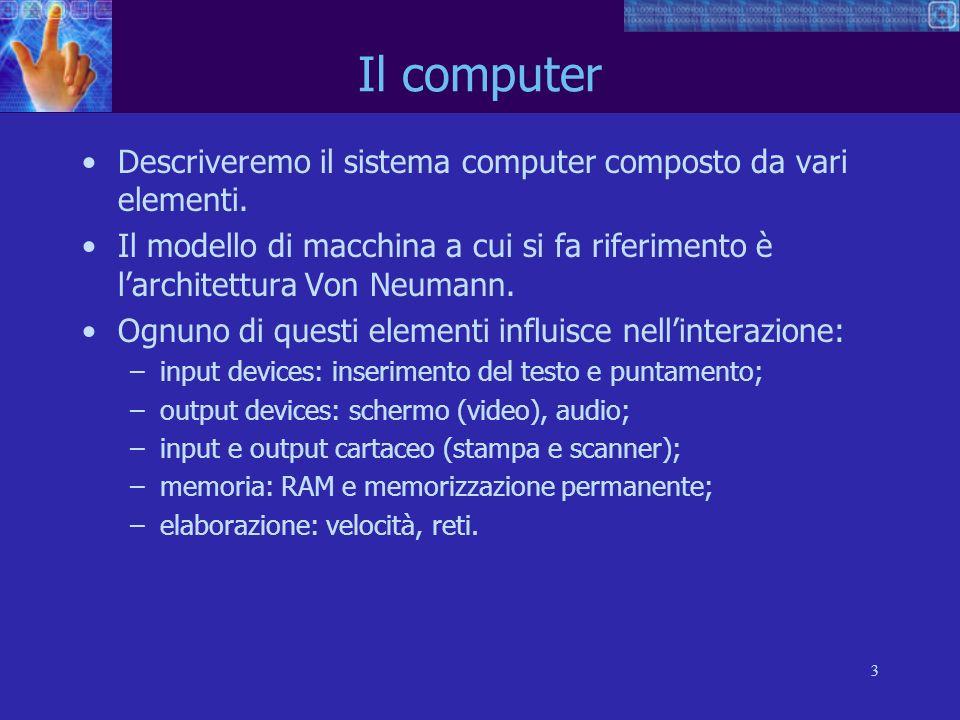 3 Descriveremo il sistema computer composto da vari elementi. Il modello di macchina a cui si fa riferimento è larchitettura Von Neumann. Ognuno di qu