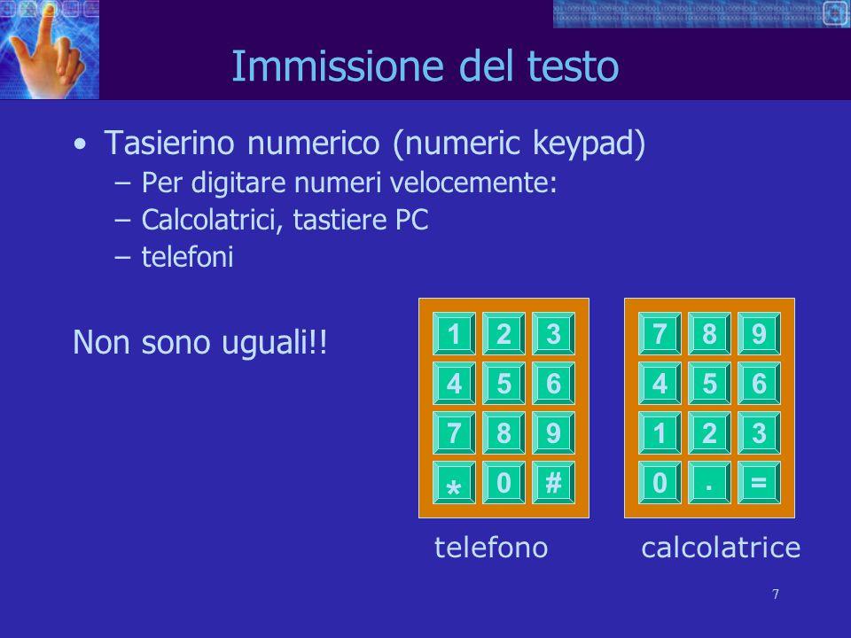 7 Immissione del testo Tasierino numerico (numeric keypad) –Per digitare numeri velocemente: –Calcolatrici, tastiere PC –telefoni Non sono uguali!! 45