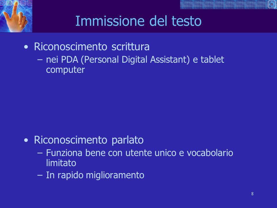 8 Immissione del testo Riconoscimento scrittura –nei PDA (Personal Digital Assistant) e tablet computer Riconoscimento parlato –Funziona bene con uten
