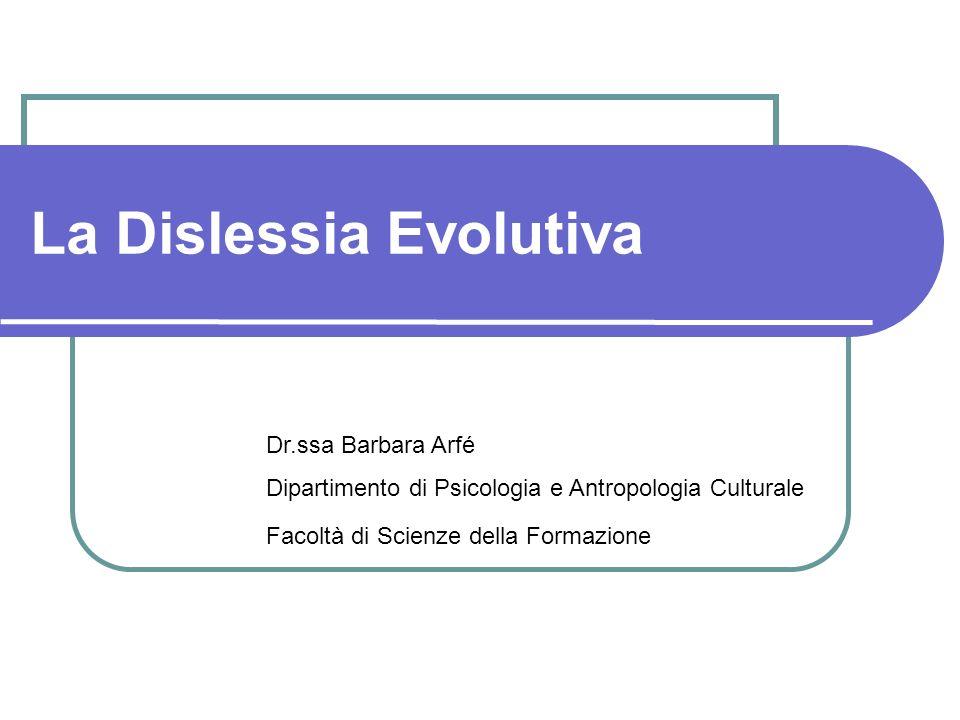 La Dislessia Evolutiva Dr.ssa Barbara Arfé Dipartimento di Psicologia e Antropologia Culturale Facoltà di Scienze della Formazione