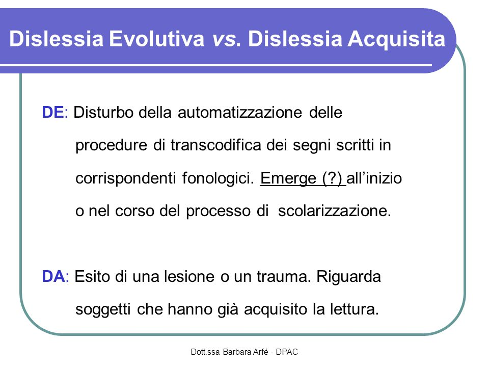 Dislessia Evolutiva vs. Dislessia Acquisita DE: Disturbo della automatizzazione delle procedure di transcodifica dei segni scritti in corrispondenti f