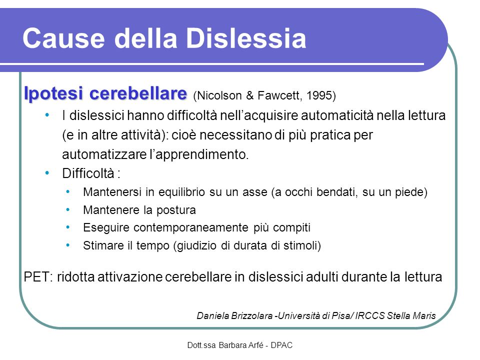 Ipotesi cerebellare Ipotesi cerebellare (Nicolson & Fawcett, 1995) I dislessici hanno difficoltà nellacquisire automaticità nella lettura (e in altre