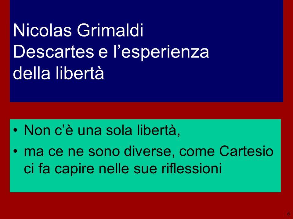 6 Nicolas Grimaldi Descartes e lesperienza della libertà Non cè una sola libertà, ma ce ne sono diverse, come Cartesio ci fa capire nelle sue riflessi